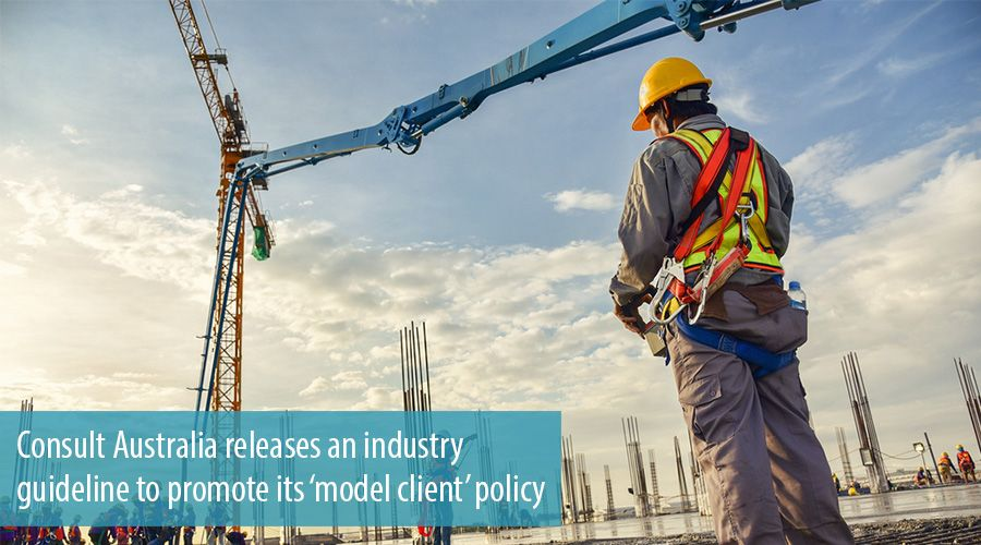 Consult Australia releases an industry guideline to promote its 'model client' policy