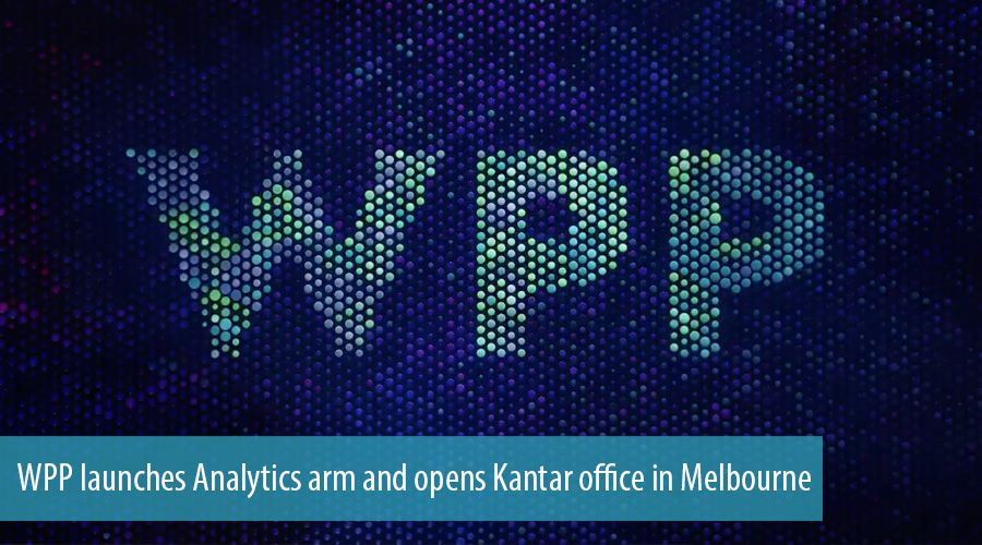 WPP launches Analytics arm and opens Kantar office in Melbourne