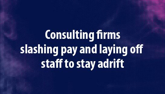 Consulting firms slashing pay and laying off staff to stay adrift